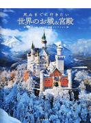 死ぬまでに行きたい世界のお城&宮殿 魅力あふれるおとぎの城コレクション