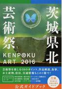 KENPOKU ART 2016茨城県北芸術祭公式ガイドブック