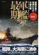 軍艦の最期 激戦の果て海神たちの今際の際 戦艦 空母 重巡 軽巡 駆逐艦 潜水艦 特殊艦 太平洋に散った300隻の散りぎわ