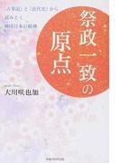 祭政一致の原点 「古事記」と「近代史」から読みとく神国日本の精神
