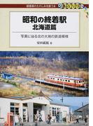 昭和の終着駅 北海道篇 写真に辿る北の大地の鉄道模様