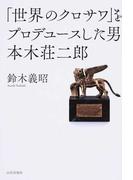 「世界のクロサワ」をプロデュースした男 本木荘二郎