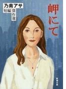 岬にて―乃南アサ短編傑作選―(新潮文庫)(新潮文庫)