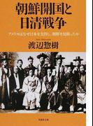 朝鮮開国と日清戦争 アメリカはなぜ日本を支持し、朝鮮を見限ったか