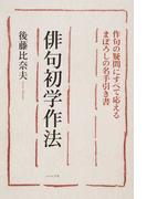 俳句初学作法 作句の疑問にすべて応えるまぼろしの名手引き書 改訂版