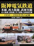 阪神電気鉄道 本線、西大阪線、武庫川線、北大阪線、国道線、甲子園線、尼崎海岸線 1950〜1990年代の記録