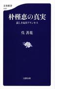 【期間限定価格】朴槿恵の真実 哀しき反日プリンセス(文春新書)
