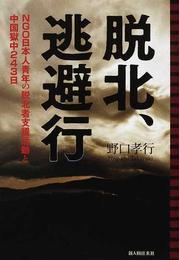 脱北、逃避行 NGO日本人青年の脱北者支援活動と中国獄中243日