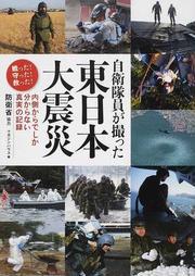 自衛隊員が撮った東日本大震災 内側からでしか分からない真実の記録 戦った!守った!救った!