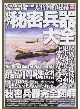 太平洋戦争秘録超絶!秘密兵器大全 史実研究と空想で完全図解する驚異の先進技術