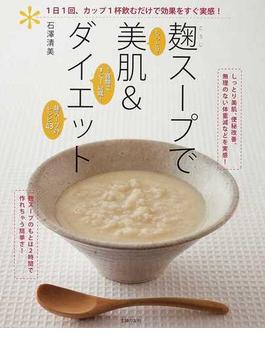 麴スープで美肌&ダイエット しっとり 1週間ですぐ1kg減! 麴スープのレシピ43 1日1回、カップ1杯飲むだけで効果をすぐ実感!