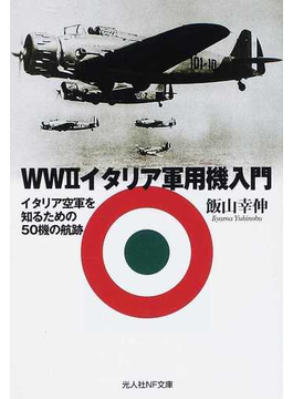 WWⅡイタリア軍用機入門 イタリア空軍を知るための50機の航跡(光人社NF文庫)