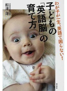 子どもの「英語脳」の育て方 わが子が一生、英語で困らない!