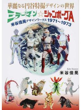華麗なる円谷特撮デザインの世界ミラーマン☆ジャンボーグA 米谷佳晃デザインワークス1971〜1973