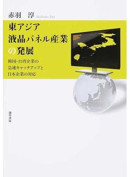 東アジア液晶パネル産業の発展 韓国・台湾企業の急速キャッチアップと日本企業の対応