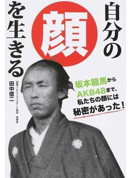自分の顔を生きる 坂本龍馬からAKB48まで、私たちの顔には秘密があった!