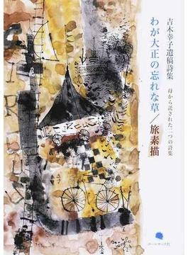 わが大正の忘れな草/旅素描 母から託された二つの詩集 吉木幸子遺稿詩集