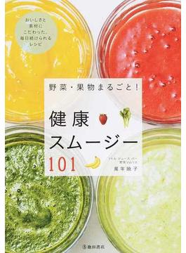 野菜・果物まるごと!健康スムージー101 おいしさと素材にこだわった、毎日続けられるレシピ