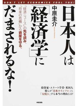 日本人は「経済学」にだまされるな! 「経済ニュース」の先を読み、「将来の危機」から資産を守る。