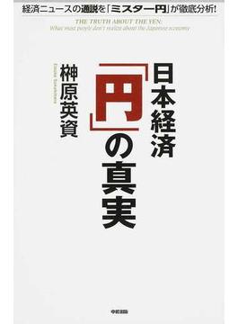 日本経済「円」の真実 経済ニュースの通説を「ミスター円」が徹底分析!