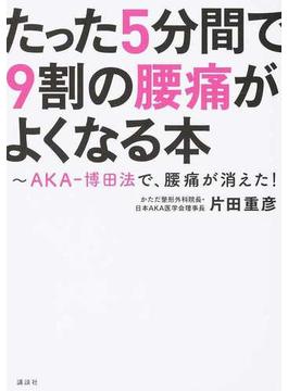 たった5分間で9割の腰痛がよくなる本 AKA−博田法で、腰痛が消えた!