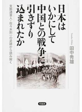 日本はいかにして中国との戦争に引きずり込まれたか 支那通軍人・佐々木到一の足跡から読み解く