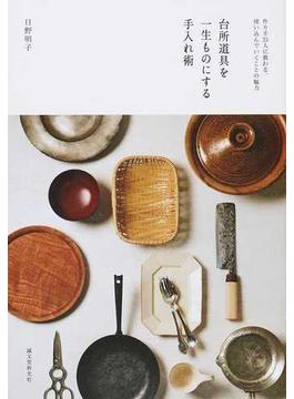 台所道具を一生ものにする手入れ術 作り手25人に教わる、使い込んでいくことの魅力