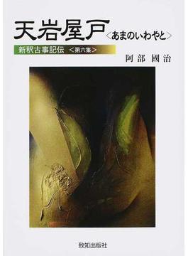 新釈古事記伝 第6集 天岩屋戸