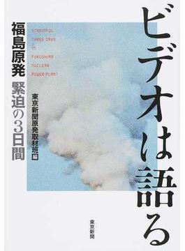 ビデオは語る 福島原発緊迫の3日間