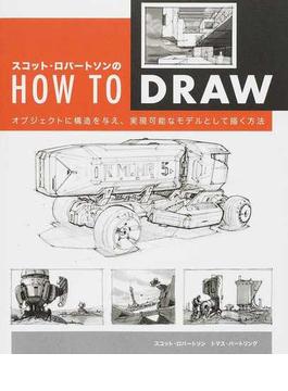 スコット・ロバートソンのHOW TO DRAW オブジェクトに構造を与え、実現可能なモデルとして描く方法