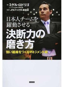 日本人チームを躍動させる決断力の磨き方 強い組織をつくるマネジメント術