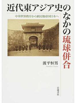 近代東アジア史のなかの琉球併合 中華世界秩序から植民地帝国日本へ