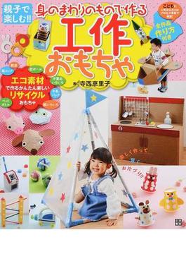 身のまわりのもので作る工作おもちゃ 親子で楽しむ!! エコ素材で作るかんたん楽しいリサイクルおもちゃ!
