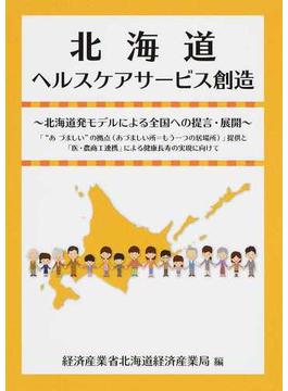 """北海道ヘルスケアサービス創造 北海道発モデルによる全国への提言・展開 「""""あづましい""""の拠点(あづましい所=もう一つの居場所)」提供と「医・農商工連携」による健康長寿の実現に向けて"""