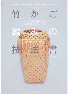 竹かご編みの技法書 竹の種類や歴史から、竹ひご作り、かごの編み方までを網羅 竹かごの各種編み方が手順を追ってよくわかる 四つ目編み/六つ目編み/網代編み/麻の葉編み/青海編み/やたら編みほか