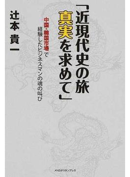 近現代史の旅 真実を求めて 中国・韓国市場で経験したビジネスマンの魂の叫び