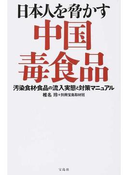 日本人を脅かす中国毒食品 汚染食材・食品の流入実態と対策マニュアル