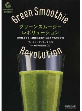 グリーンスムージー・レボリューション 緑の葉とともに健康に躍進するための170レシピ グリーンスムージーオフィシャルブック