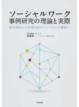 ソーシャルワーク事例研究の理論と実際 個別援助から地域包括ケアシステムの構築へ