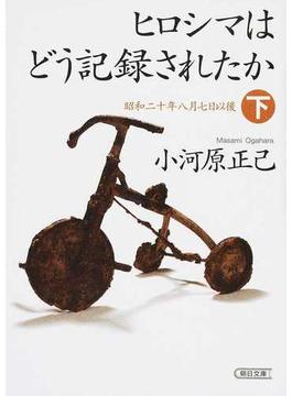 ヒロシマはどう記録されたか 下 昭和二十年八月七日以後(朝日文庫)