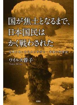 国が焦土となるまで、日本国民はかく戦わされた 反戦の思いを込めた市井の一老婆の回想記