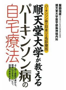 順天堂大学が教えるパーキンソン病の自宅療法 パーキンソン病の日本一の名診療所 よく効く最新の薬から、簡単にできるリハビリ、話題の水素水まで