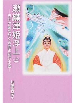 瀬織津姫浮上 古代の謎をめぐる歴史紀行小説 上