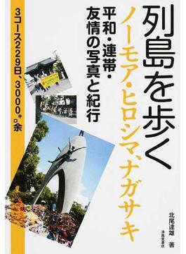 列島を歩く ノーモア・ヒロシマ、ナガサキ 平和・連帯・友情の写真と紀行 3コース229日、3000キロ余