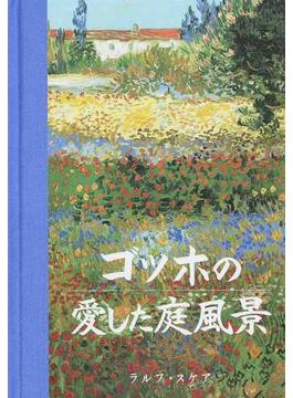 ゴッホの愛した庭風景 生涯、自身の庭を持たなかったフィンセント・ファン・ゴッホの庭への愛着と素描