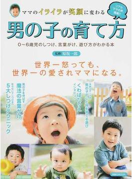 ママのイライラが笑顔に変わる男の子の育て方 0〜6歳児のしつけ、言葉がけ、遊び方がわかる本(洋泉社MOOK)