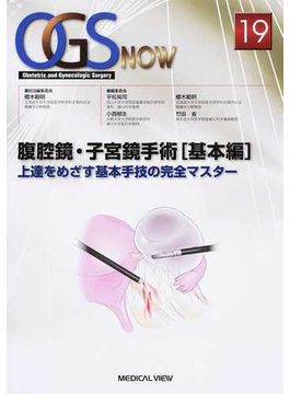 OGS NOW Obstetric and Gynecologic Surgery 19 腹腔鏡・子宮鏡手術 基本編 上達をめざす基本手技の完全マスター