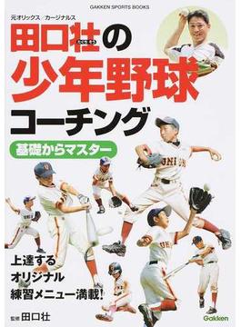 田口壮の少年野球コーチング基礎からマスター 上達するオリジナル練習メニュー満載!(学研スポーツブックス)