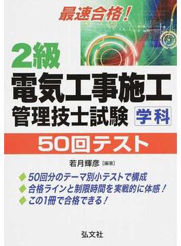 2級電気工事施工管理技士試験学科50回テスト 最速合格! 第3版