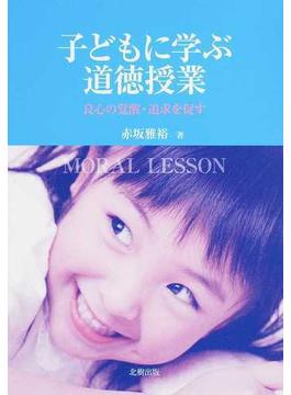 子どもに学ぶ道徳授業 良心の覚醒・追求を促す